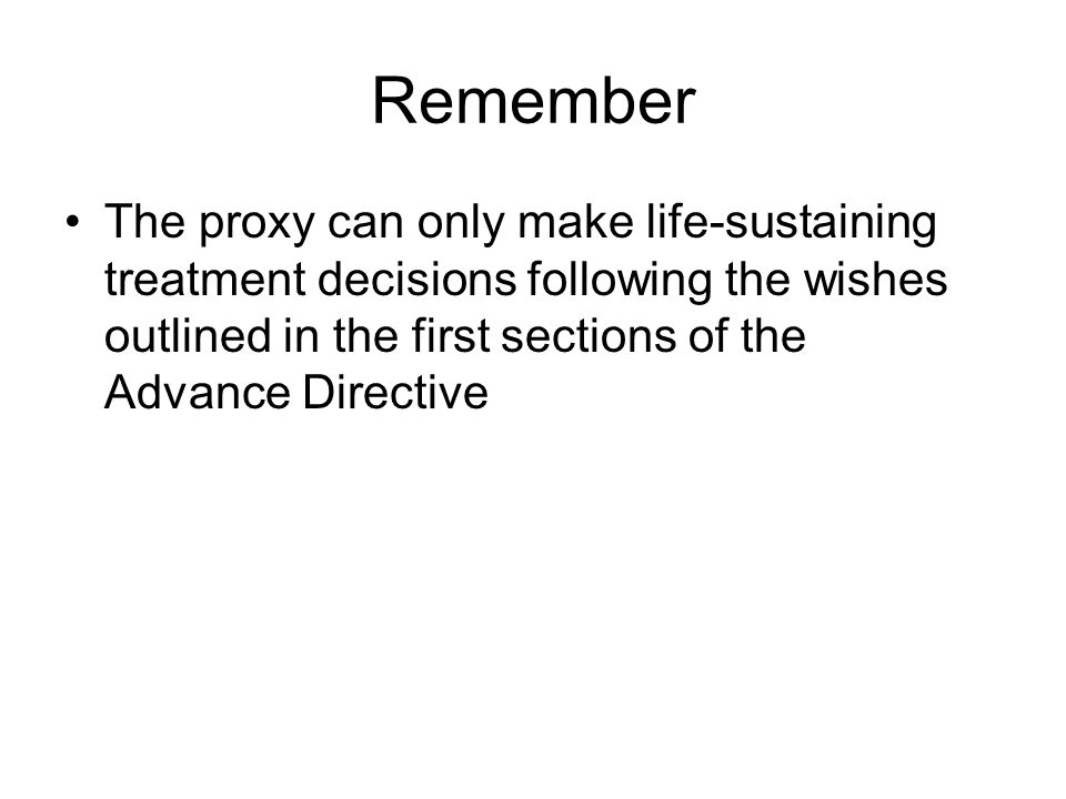 Remember The proxy can only make life-sustaining treatment decisions following the wishes outlined in the first sections of the Advance Directive