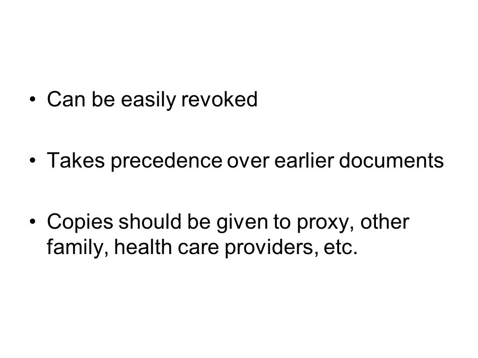 Can be easily revoked Takes precedence over earlier documents Copies should be given to proxy, other family, health care providers, etc.