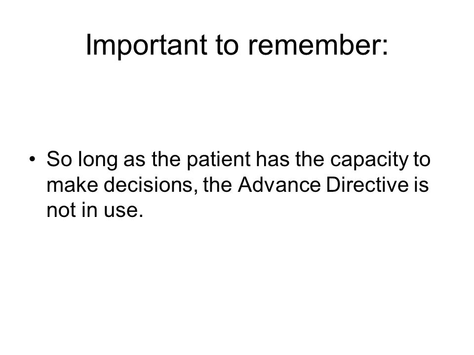 Important to remember: So long as the patient has the capacity to make decisions, the Advance Directive is not in use.