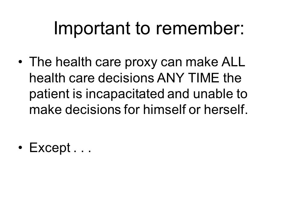 Important to remember: The health care proxy can make ALL health care decisions ANY TIME the patient is incapacitated and unable to make decisions for