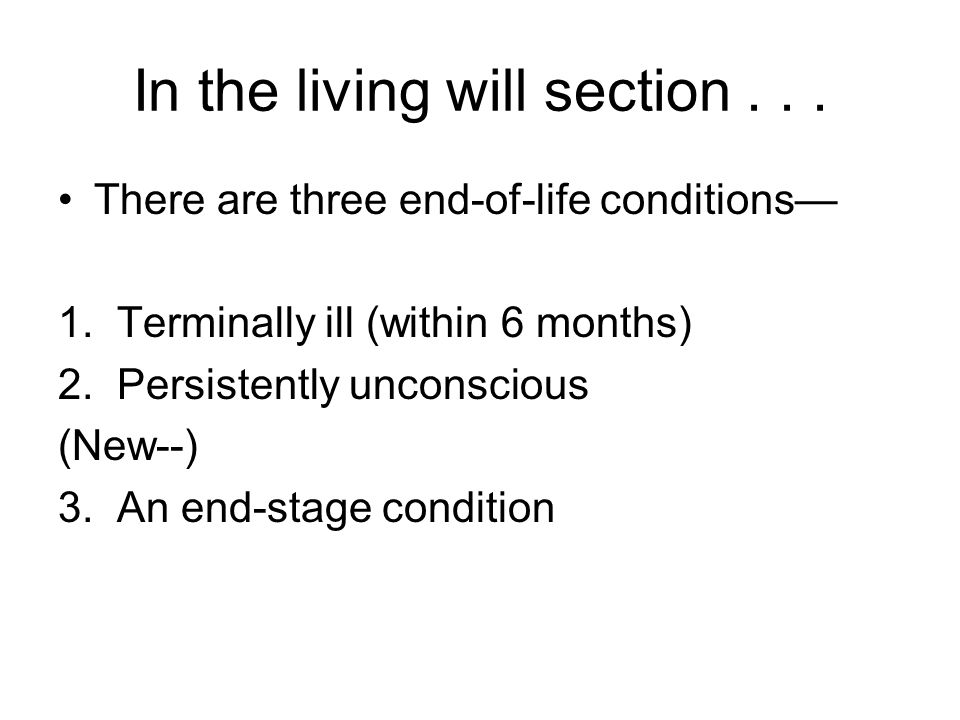 In the living will section... There are three end-of-life conditions— 1. Terminally ill (within 6 months) 2. Persistently unconscious (New--) 3. An en