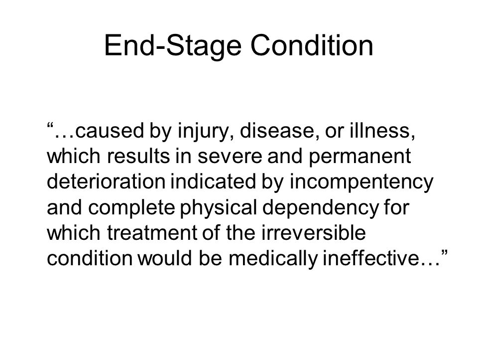 "End-Stage Condition ""…caused by injury, disease, or illness, which results in severe and permanent deterioration indicated by incompentency and comple"