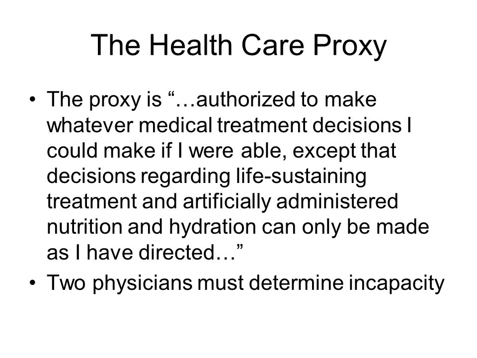 "The Health Care Proxy The proxy is ""…authorized to make whatever medical treatment decisions I could make if I were able, except that decisions regard"