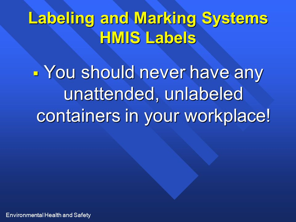 Environmental Health and Safety Labeling and Marking Systems HMIS Labels  You should never have any unattended, unlabeled containers in your workplac