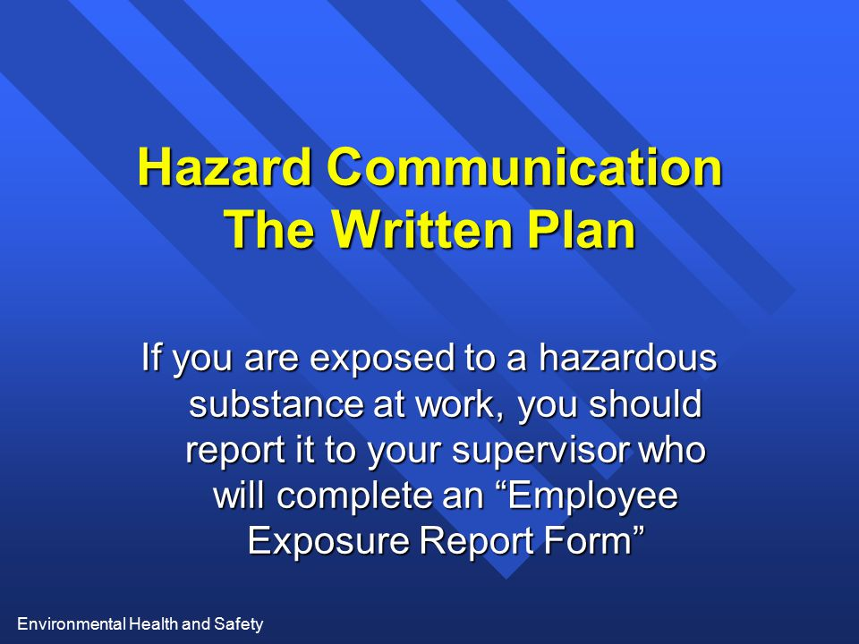 Environmental Health and Safety Hazard Communication The Written Plan If you are exposed to a hazardous substance at work, you should report it to you