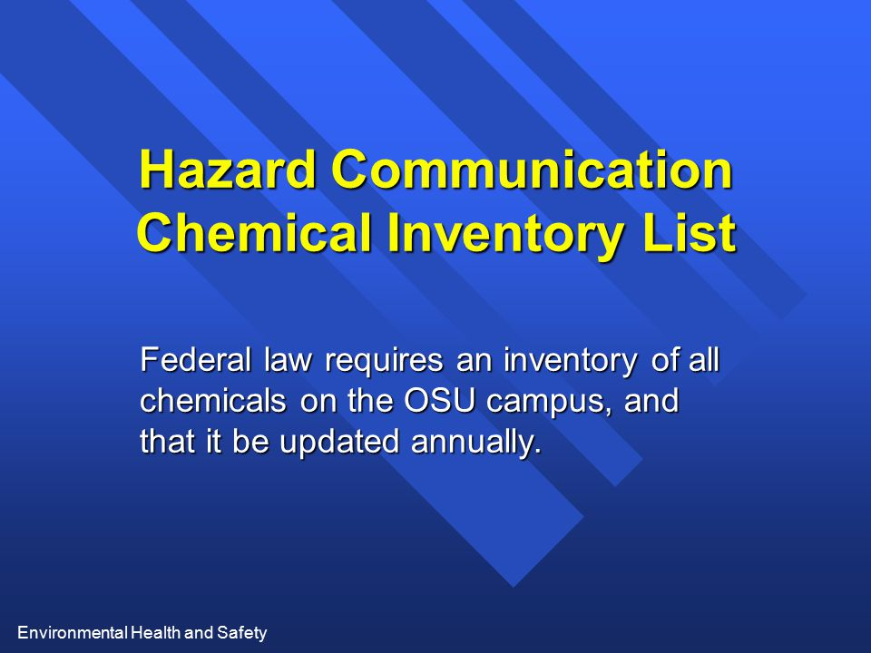 Environmental Health and Safety Hazard Communication Chemical Inventory List Federal law requires an inventory of all chemicals on the OSU campus, and