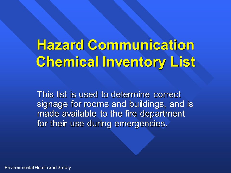 Environmental Health and Safety Hazard Communication Chemical Inventory List This list is used to determine correct signage for rooms and buildings, a