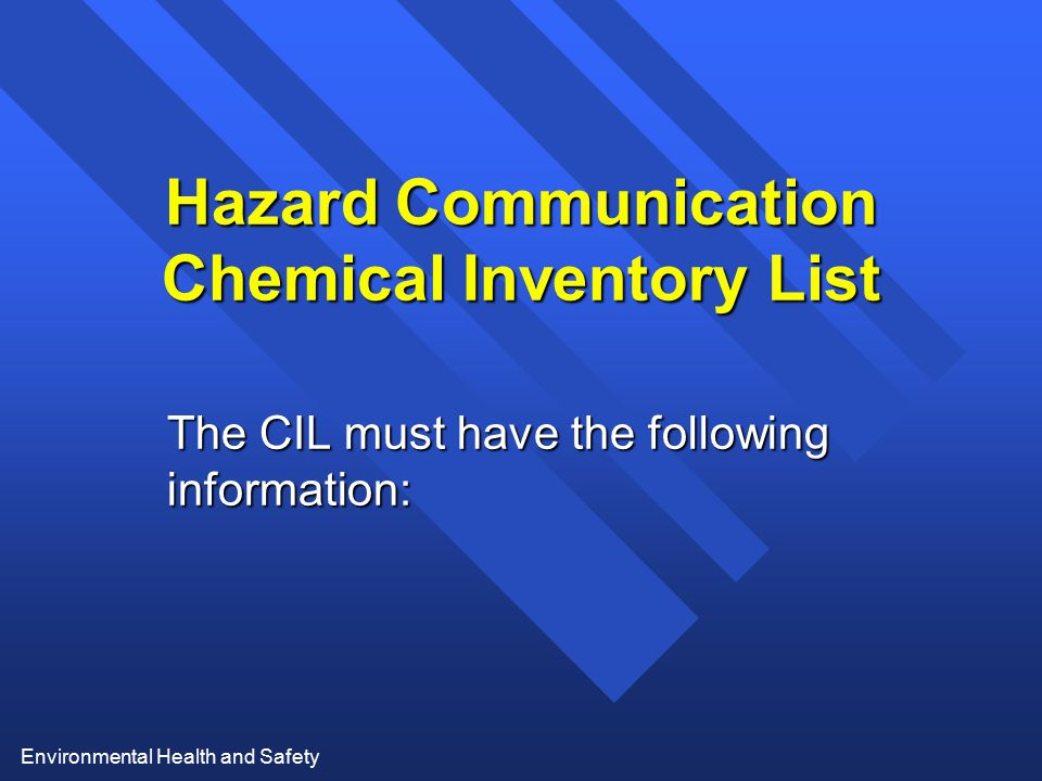 Environmental Health and Safety Hazard Communication Chemical Inventory List The CIL must have the following information: