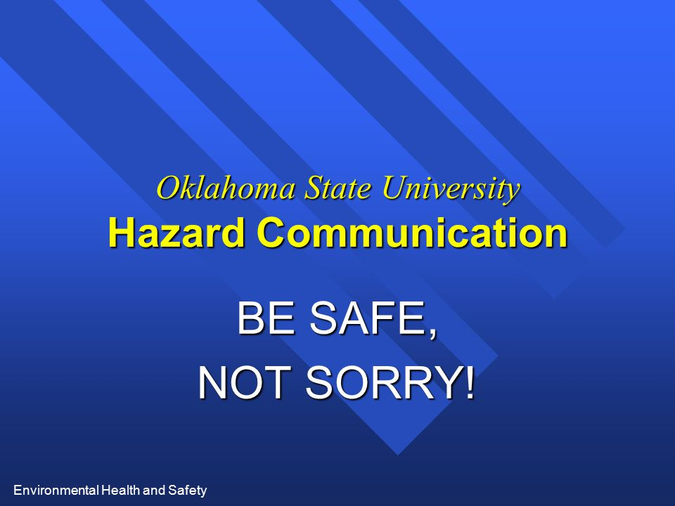 Environmental Health and Safety Oklahoma State University Hazard Communication BE SAFE, NOT SORRY!