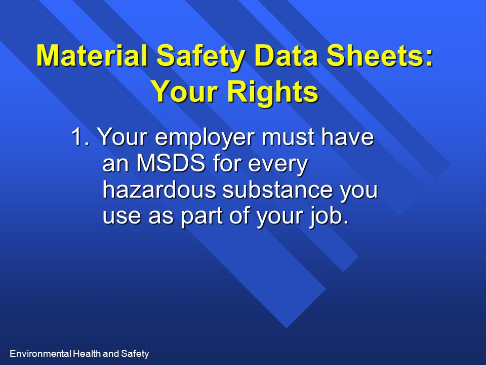 Environmental Health and Safety Material Safety Data Sheets: Your Rights 1. Your employer must have an MSDS for every hazardous substance you use as p