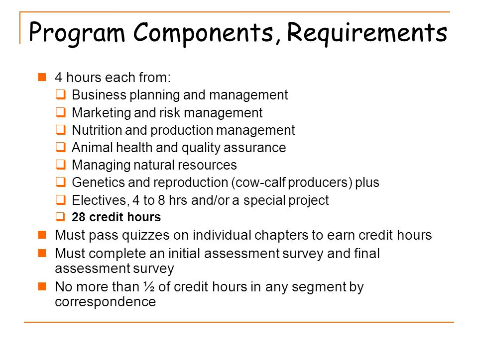 Program Components, Requirements 4 hours each from:  Business planning and management  Marketing and risk management  Nutrition and production management  Animal health and quality assurance  Managing natural resources  Genetics and reproduction (cow-calf producers) plus  Electives, 4 to 8 hrs and/or a special project  28 credit hours Must pass quizzes on individual chapters to earn credit hours Must complete an initial assessment survey and final assessment survey No more than ½ of credit hours in any segment by correspondence