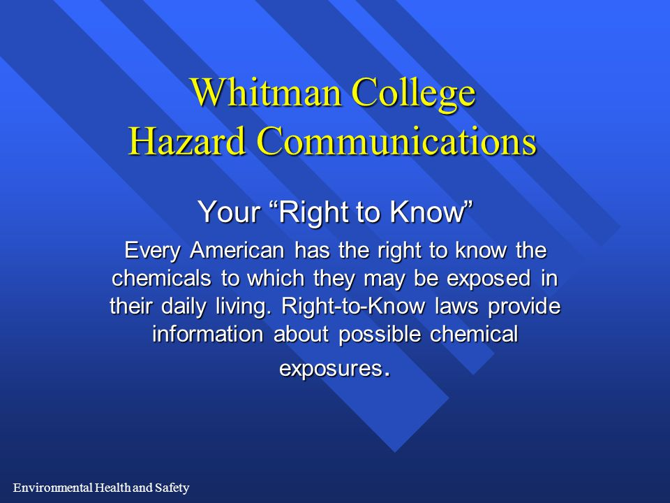 Environmental Health and Safety Whitman College Hazard Communications Your Right to Know Every American has the right to know the chemicals to which they may be exposed in their daily living.