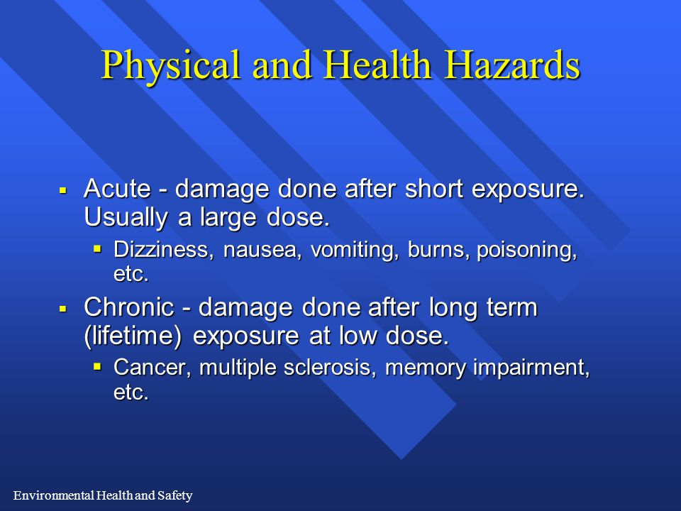 Environmental Health and Safety Physical and Health Hazards  Acute - damage done after short exposure.