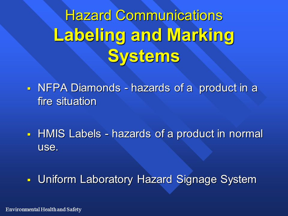 Environmental Health and Safety Hazard Communications Labeling and Marking Systems  NFPA Diamonds - hazards of a product in a fire situation  HMIS Labels - hazards of a product in normal use.