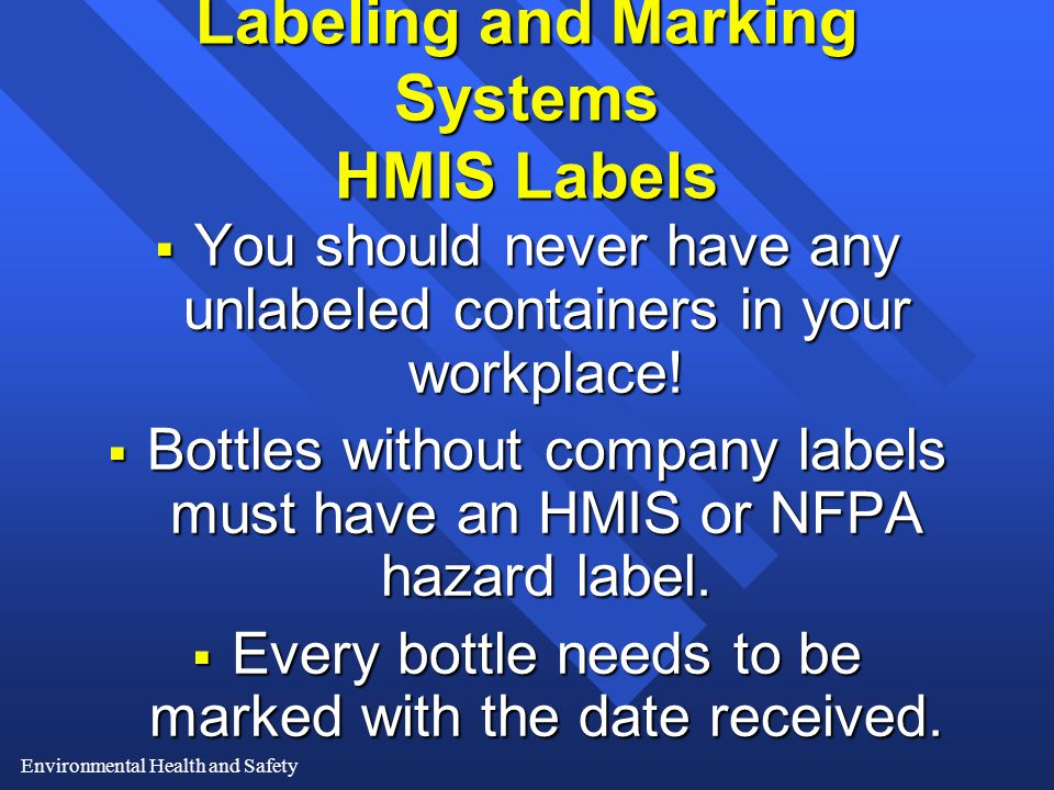 Environmental Health and Safety Labeling and Marking Systems HMIS Labels  You should never have any unlabeled containers in your workplace.