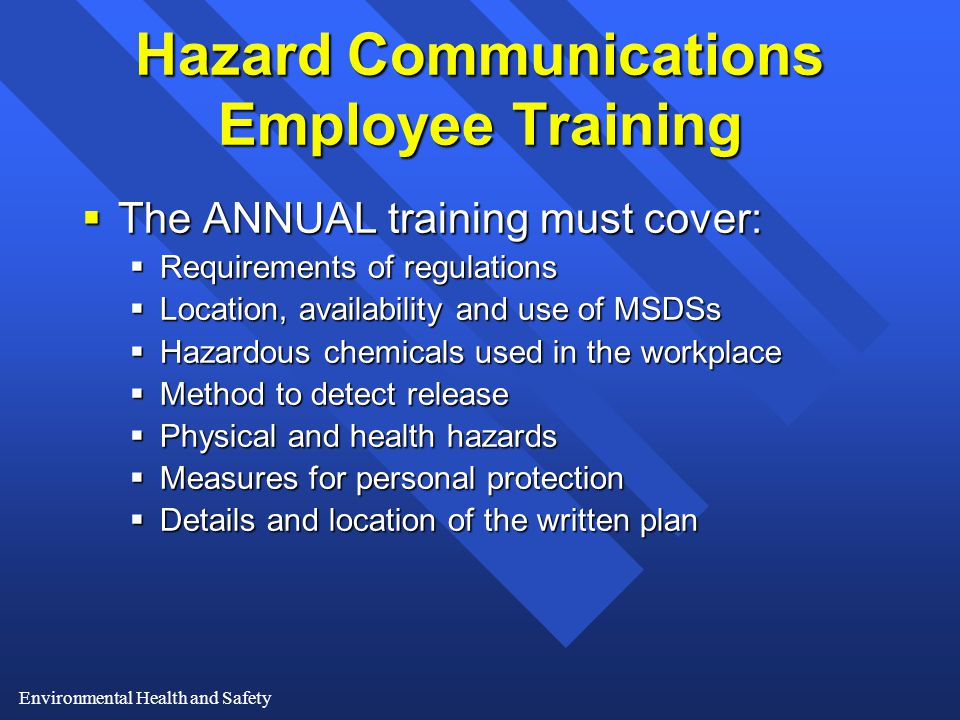 Environmental Health and Safety Hazard Communications Employee Training  The ANNUAL training must cover:  Requirements of regulations  Location, availability and use of MSDSs  Hazardous chemicals used in the workplace  Method to detect release  Physical and health hazards  Measures for personal protection  Details and location of the written plan