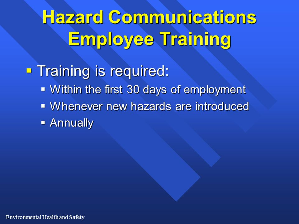 Environmental Health and Safety Hazard Communications Employee Training  Training is required:  Within the first 30 days of employment  Whenever new hazards are introduced  Annually