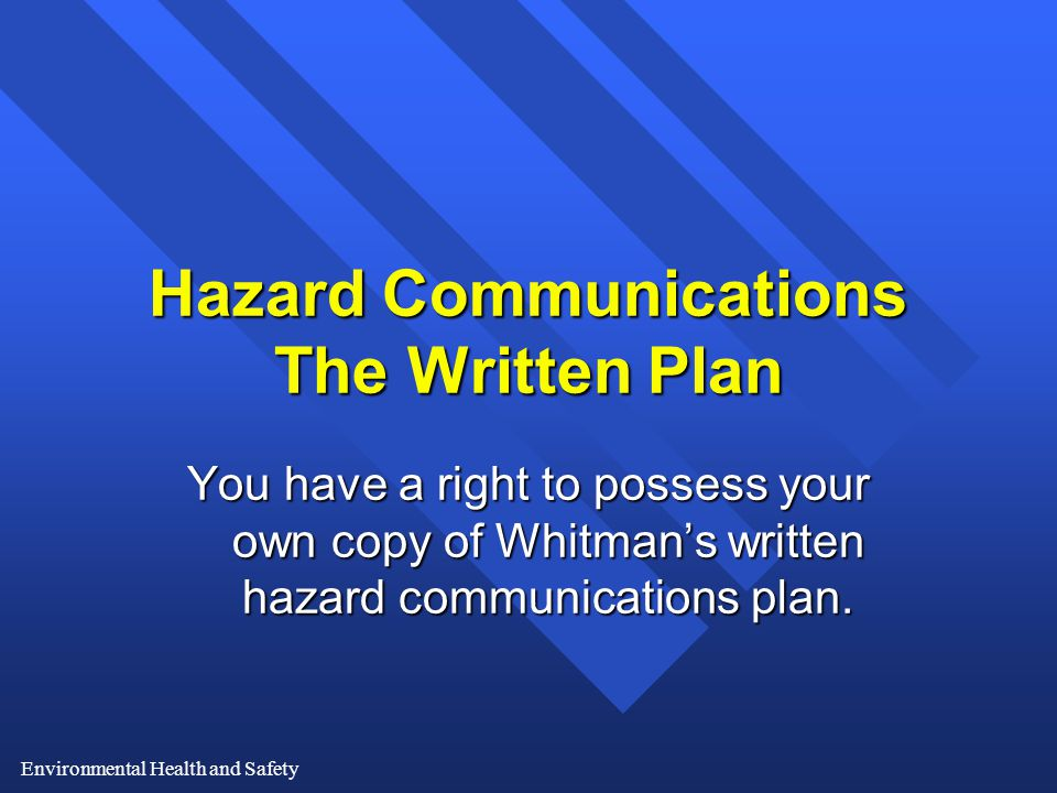 Environmental Health and Safety Hazard Communications The Written Plan You have a right to possess your own copy of Whitman's written hazard communications plan.