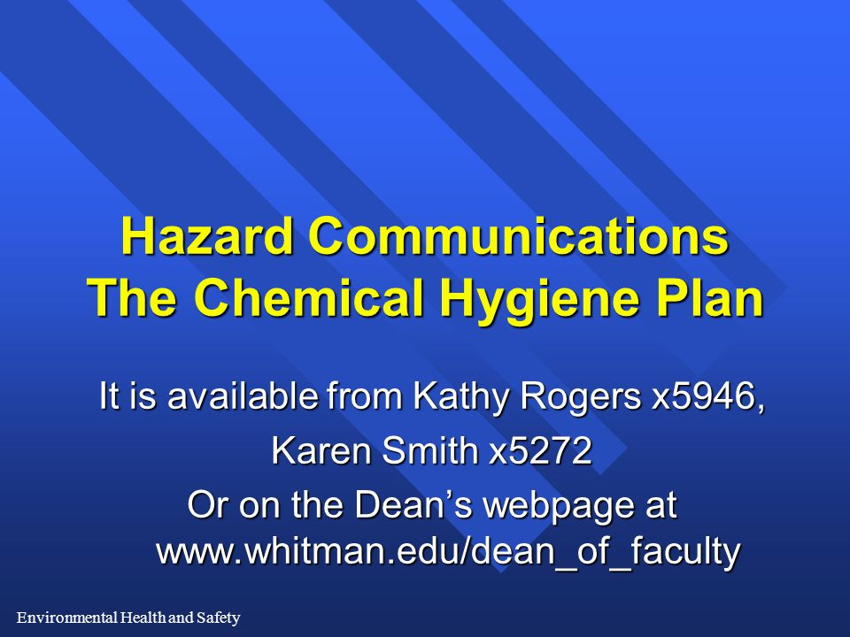 Environmental Health and Safety Hazard Communications The Chemical Hygiene Plan It is available from Kathy Rogers x5946, Karen Smith x5272 Or on the Dean's webpage at www.whitman.edu/dean_of_faculty