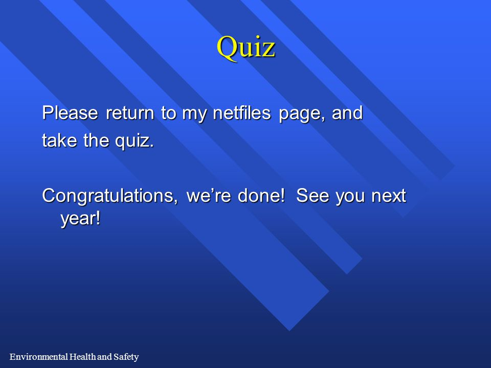 Environmental Health and Safety Quiz Please return to my netfiles page, and take the quiz.