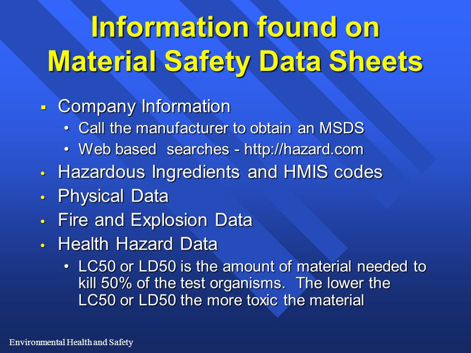 Environmental Health and Safety Information found on Material Safety Data Sheets  Company Information Call the manufacturer to obtain an MSDSCall the manufacturer to obtain an MSDS Web based searches - http://hazard.comWeb based searches - http://hazard.com Hazardous Ingredients and HMIS codes Hazardous Ingredients and HMIS codes Physical Data Physical Data Fire and Explosion Data Fire and Explosion Data Health Hazard Data Health Hazard Data LC50 or LD50 is the amount of material needed to kill 50% of the test organisms.
