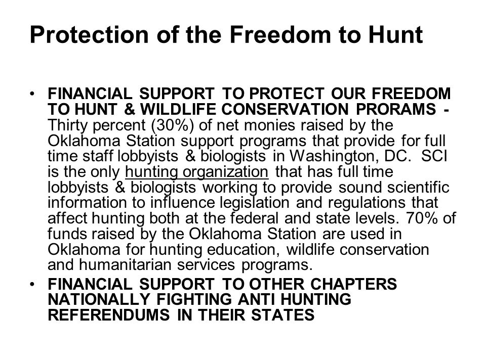 Protection of the Freedom to Hunt FINANCIAL SUPPORT TO PROTECT OUR FREEDOM TO HUNT & WILDLIFE CONSERVATION PRORAMS - Thirty percent (30%) of net monies raised by the Oklahoma Station support programs that provide for full time staff lobbyists & biologists in Washington, DC.