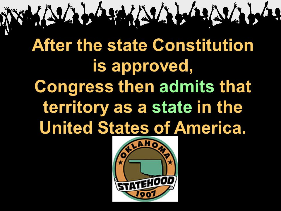 After the state Constitution is approved, Congress then admits that territory as a state in the United States of America.