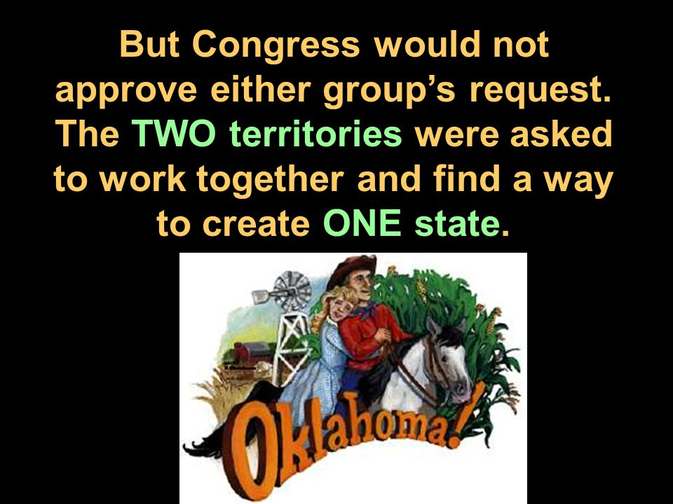 But Congress would not approve either group's request. The TWO territories were asked to work together and find a way to create ONE state.
