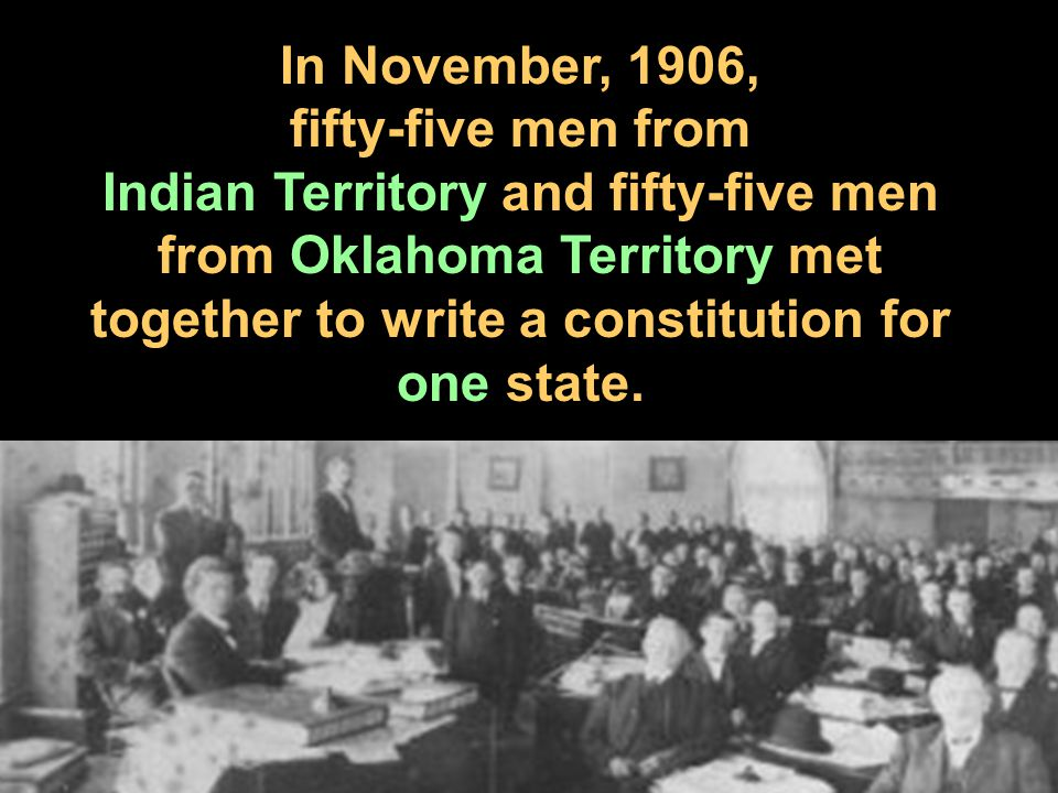 In November, 1906, fifty-five men from Indian Territory and fifty-five men from Oklahoma Territory met together to write a constitution for one state.