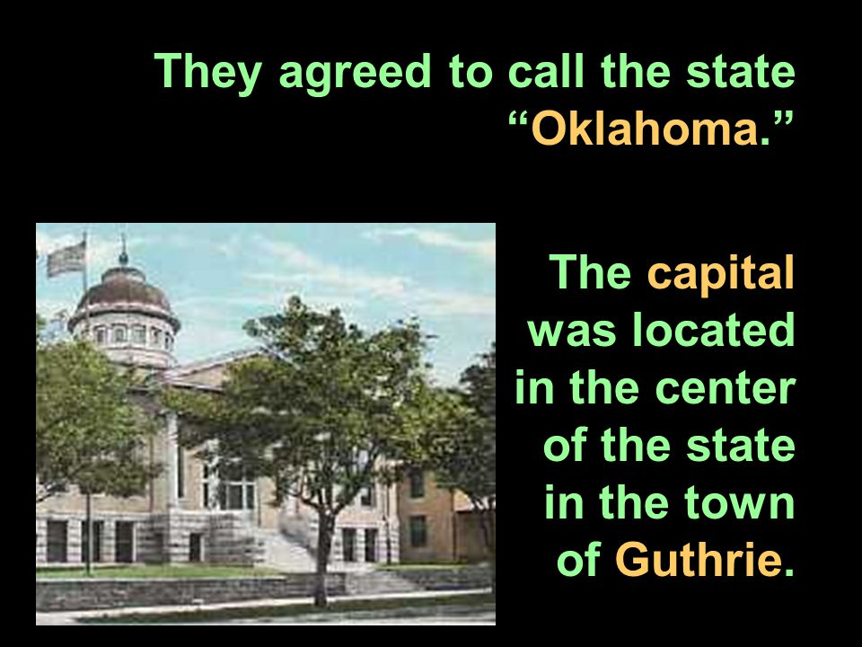 "They agreed to call the state ""Oklahoma."" The capital was located in the center of the state in the town of Guthrie."