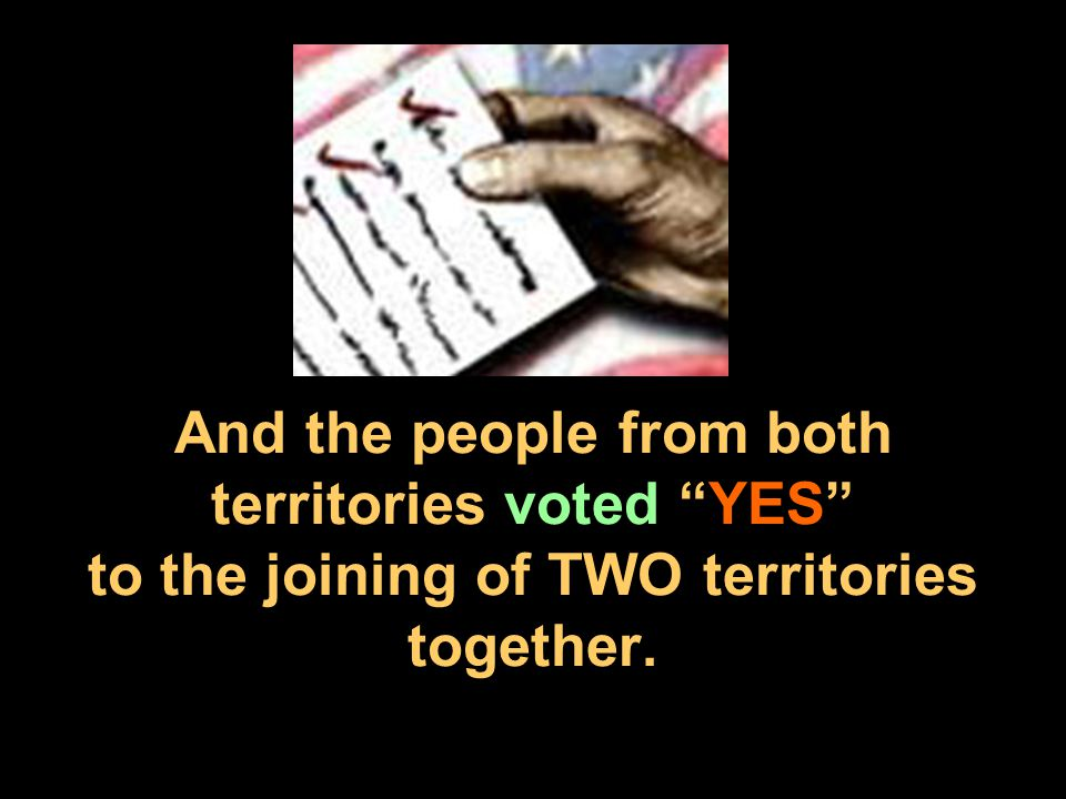 "And the people from both territories voted ""YES"" to the joining of TWO territories together."