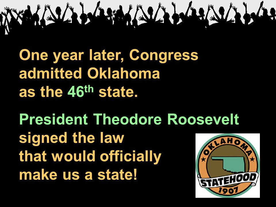 One year later, Congress admitted Oklahoma as the 46 th state. President Theodore Roosevelt signed the law that would officially make us a state!