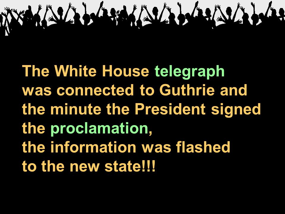 The White House telegraph was connected to Guthrie and the minute the President signed the proclamation, the information was flashed to the new state!