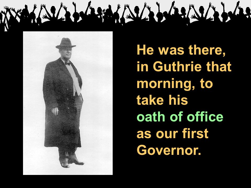 He was there, in Guthrie that morning, to take his oath of office as our first Governor.