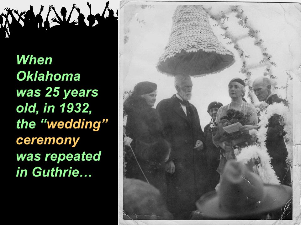 "When Oklahoma was 25 years old, in 1932, the ""wedding"" ceremony was repeated in Guthrie…"