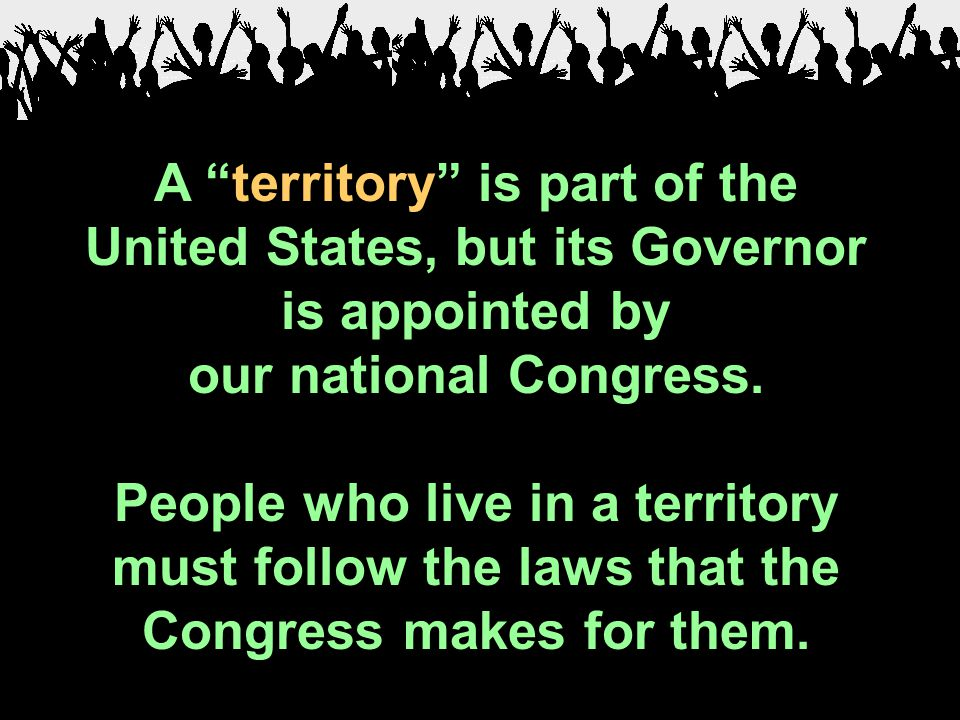 "A ""territory"" is part of the United States, but its Governor is appointed by our national Congress. People who live in a territory must follow the law"