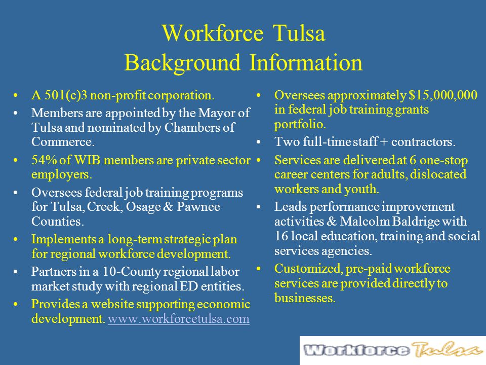 Workforce Tulsa Background Information A 501(c)3 non-profit corporation. Members are appointed by the Mayor of Tulsa and nominated by Chambers of Comm