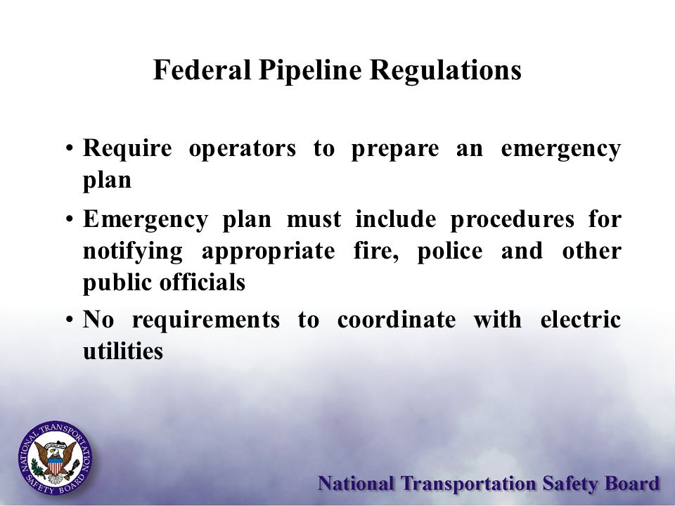 Federal Pipeline Regulations Require operators to prepare an emergency plan Emergency plan must include procedures for notifying appropriate fire, police and other public officials No requirements to coordinate with electric utilities