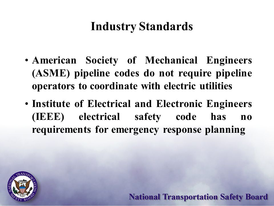 Industry Standards American Society of Mechanical Engineers (ASME) pipeline codes do not require pipeline operators to coordinate with electric utilities Institute of Electrical and Electronic Engineers (IEEE) electrical safety code has no requirements for emergency response planning