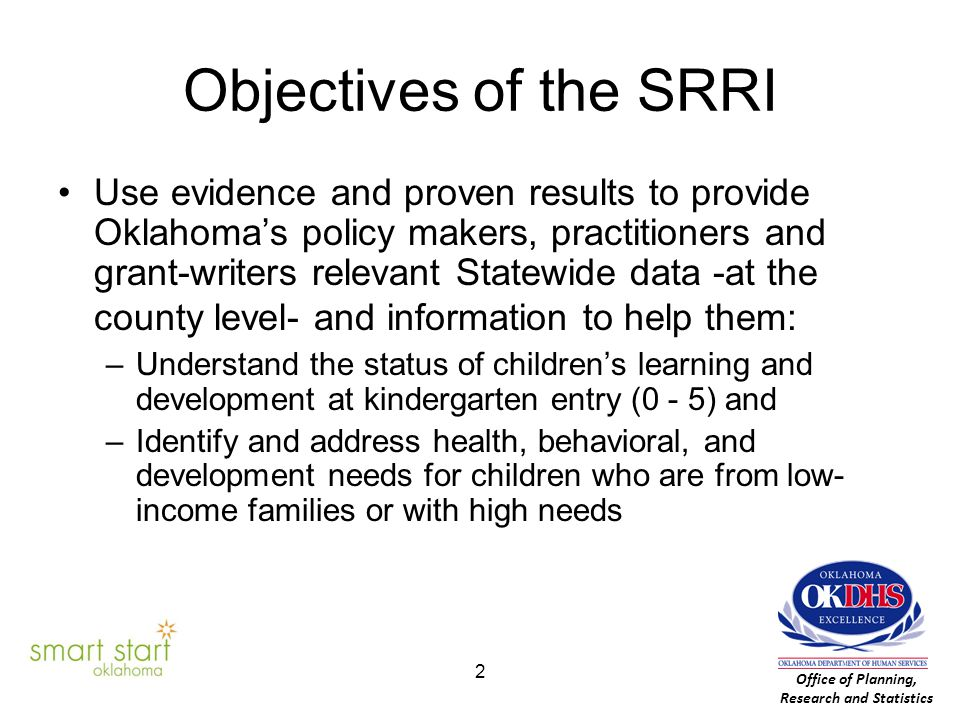 Objectives of the SRRI Use evidence and proven results to provide Oklahoma's policy makers, practitioners and grant-writers relevant Statewide data -at the county level- and information to help them: –Understand the status of children's learning and development at kindergarten entry (0 - 5) and –Identify and address health, behavioral, and development needs for children who are from low- income families or with high needs Office of Planning, Research and Statistics 2