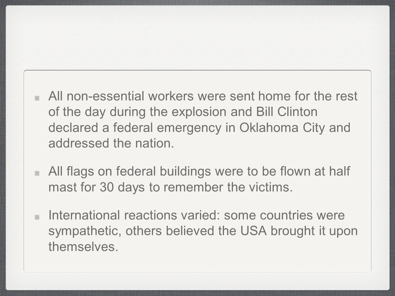 All non-essential workers were sent home for the rest of the day during the explosion and Bill Clinton declared a federal emergency in Oklahoma City and addressed the nation.