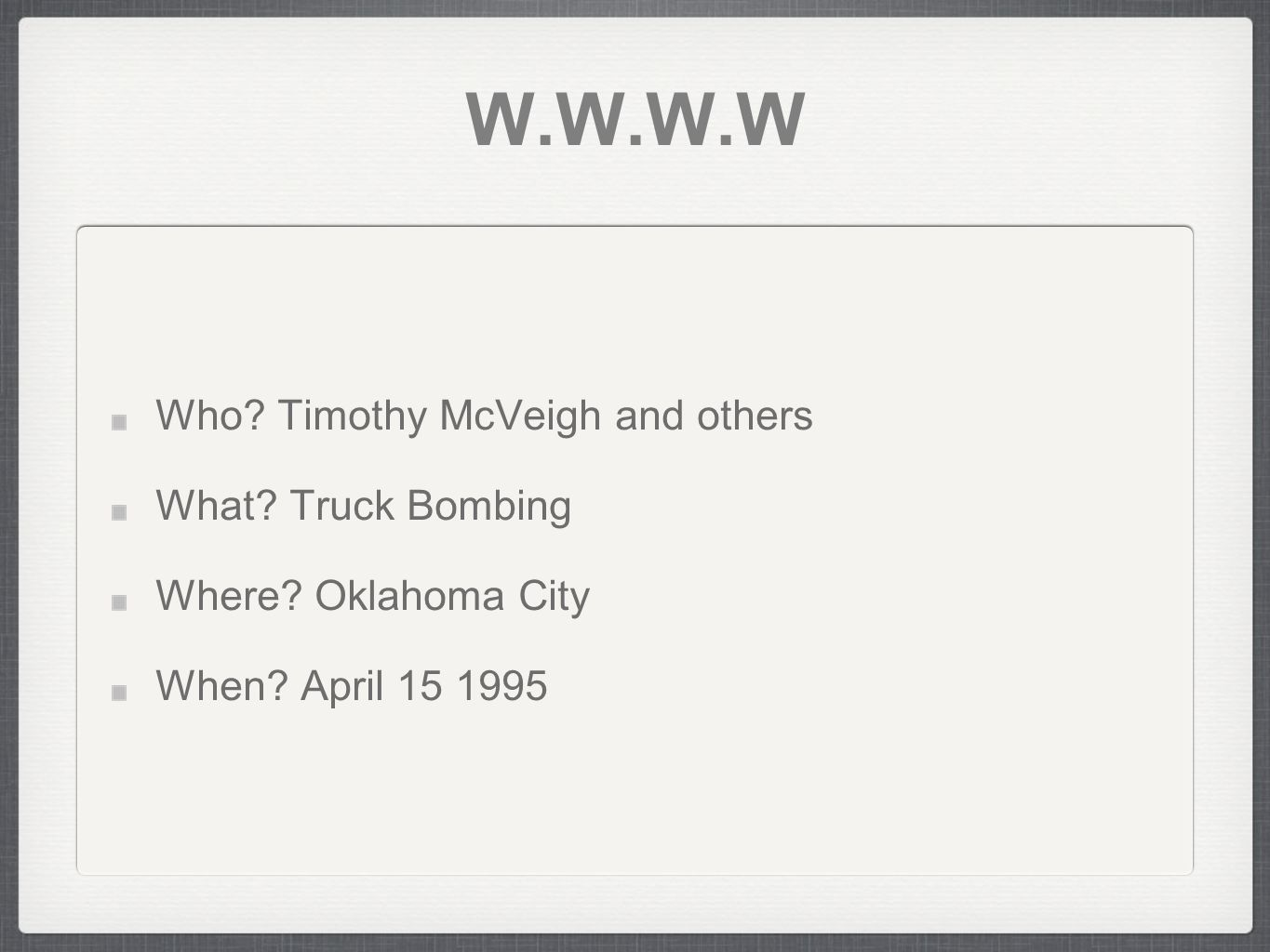 W.W.W.W Who. Timothy McVeigh and others What. Truck Bombing Where.