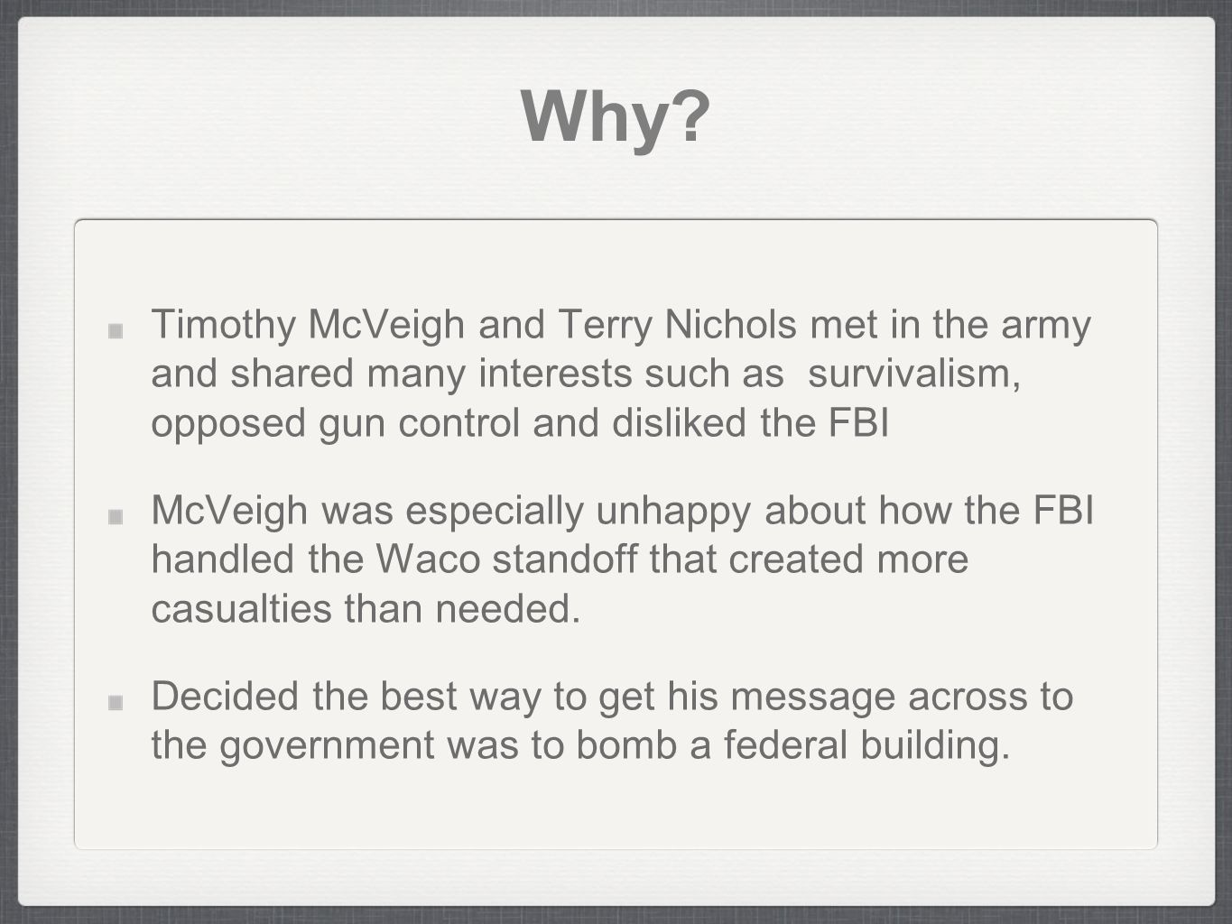 Why? Timothy McVeigh and Terry Nichols met in the army and shared many interests such as survivalism, opposed gun control and disliked the FBI McVeigh
