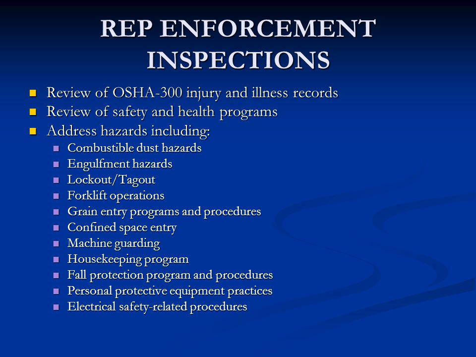 REP ENFORCEMENT INSPECTIONS Review of OSHA-300 injury and illness records Review of OSHA-300 injury and illness records Review of safety and health programs Review of safety and health programs Address hazards including: Address hazards including: Combustible dust hazards Combustible dust hazards Engulfment hazards Engulfment hazards Lockout/Tagout Lockout/Tagout Forklift operations Forklift operations Grain entry programs and procedures Grain entry programs and procedures Confined space entry Confined space entry Machine guarding Machine guarding Housekeeping program Housekeeping program Fall protection program and procedures Fall protection program and procedures Personal protective equipment practices Personal protective equipment practices Electrical safety-related procedures Electrical safety-related procedures