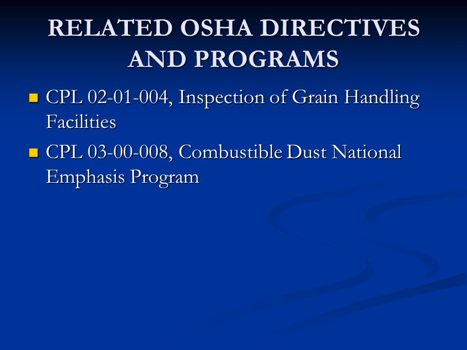 RELATED OSHA DIRECTIVES AND PROGRAMS CPL 02-01-004, Inspection of Grain Handling Facilities CPL 02-01-004, Inspection of Grain Handling Facilities CPL 03-00-008, Combustible Dust National Emphasis Program CPL 03-00-008, Combustible Dust National Emphasis Program