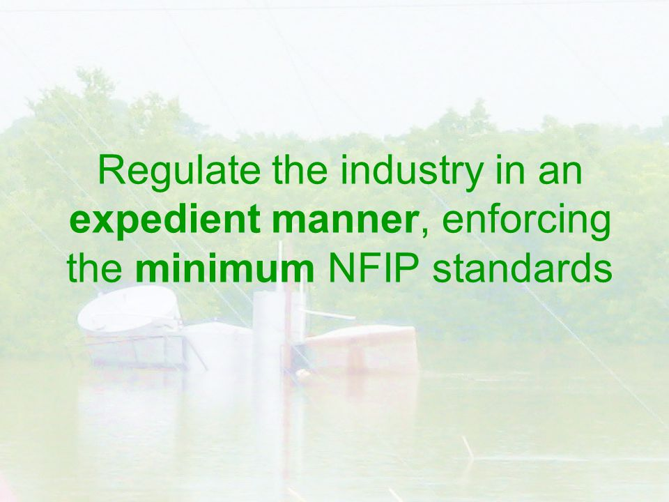 Regulate the industry in an expedient manner, enforcing the minimum NFIP standards