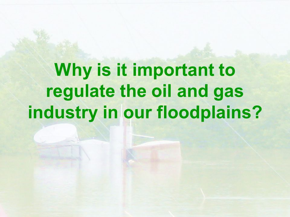 Why is it important to regulate the oil and gas industry in our floodplains