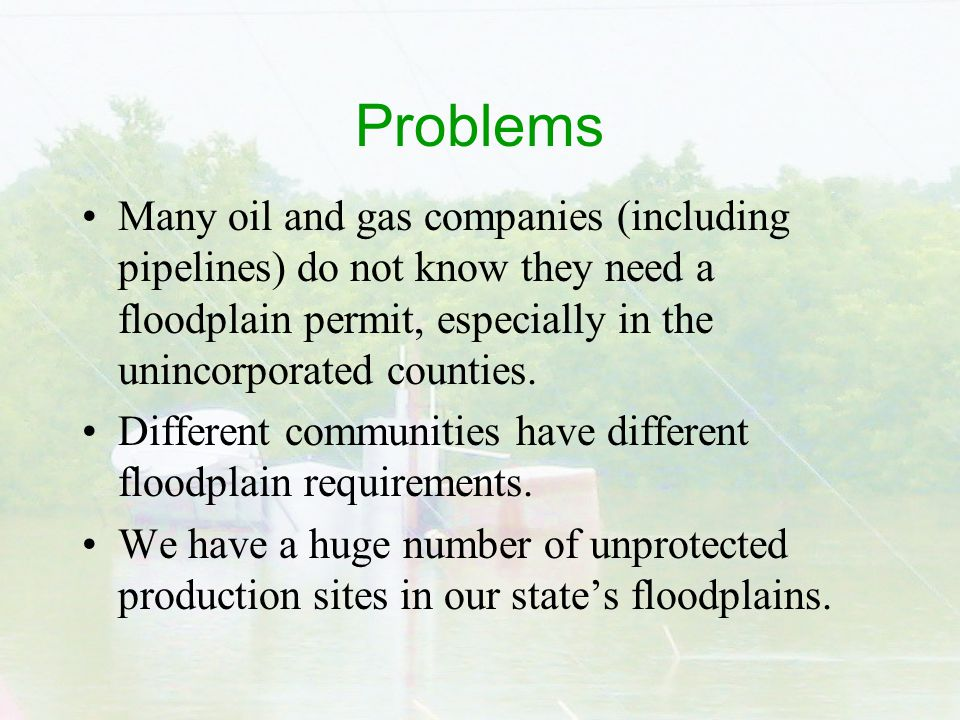 Problems Many oil and gas companies (including pipelines) do not know they need a floodplain permit, especially in the unincorporated counties.