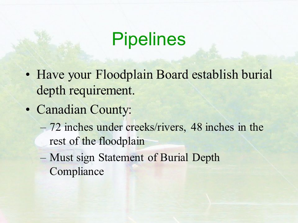 Pipelines Have your Floodplain Board establish burial depth requirement.