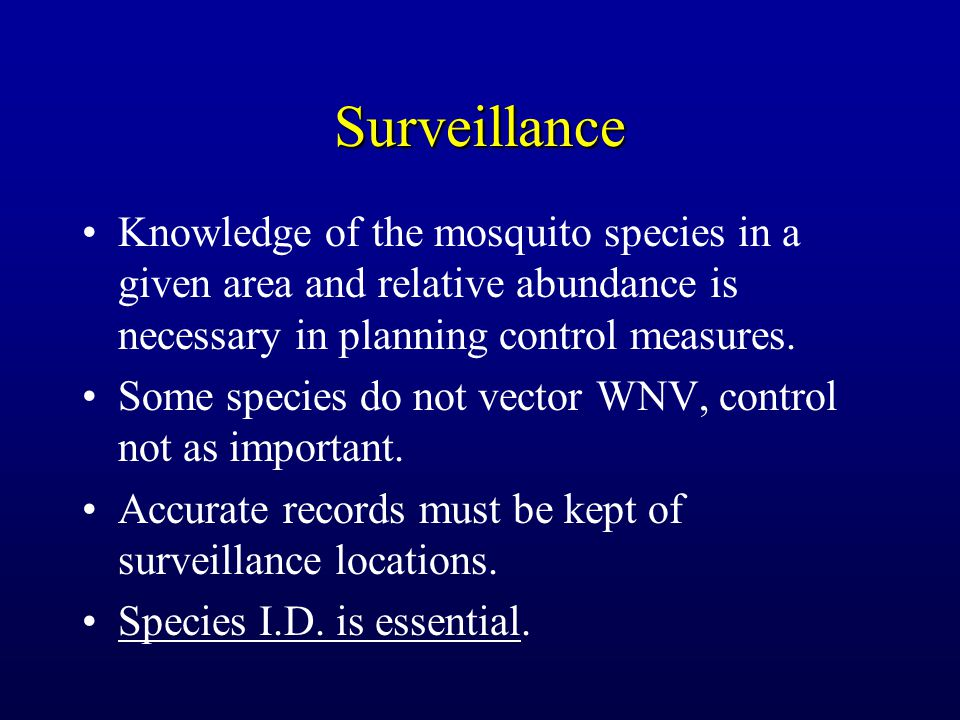 Surveillance Knowledge of the mosquito species in a given area and relative abundance is necessary in planning control measures. Some species do not v